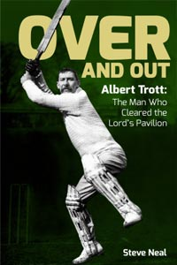 Over and Out - Albert Trott: The Man Who cleared the Lord's Pavilion - Steve Neal